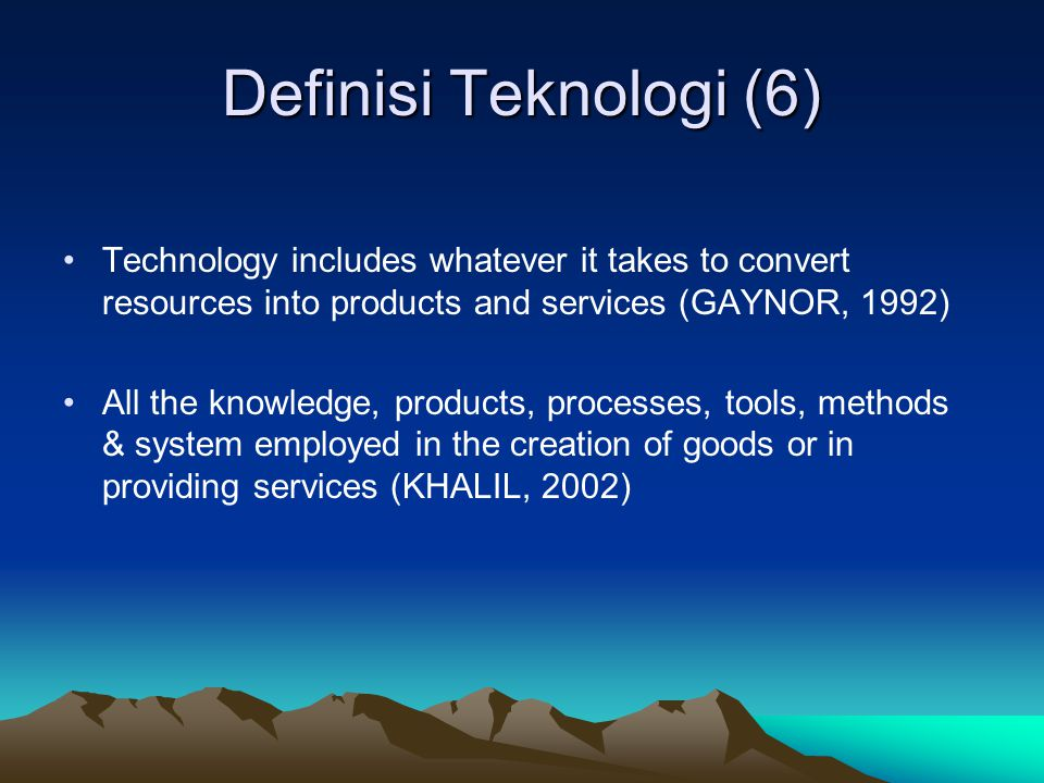 Definisi Teknologi (6) Technology includes whatever it takes to convert resources into products and services (GAYNOR, 1992)