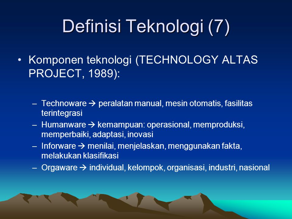 Definisi Teknologi (7) Komponen teknologi (TECHNOLOGY ALTAS PROJECT, 1989): Technoware  peralatan manual, mesin otomatis, fasilitas terintegrasi.