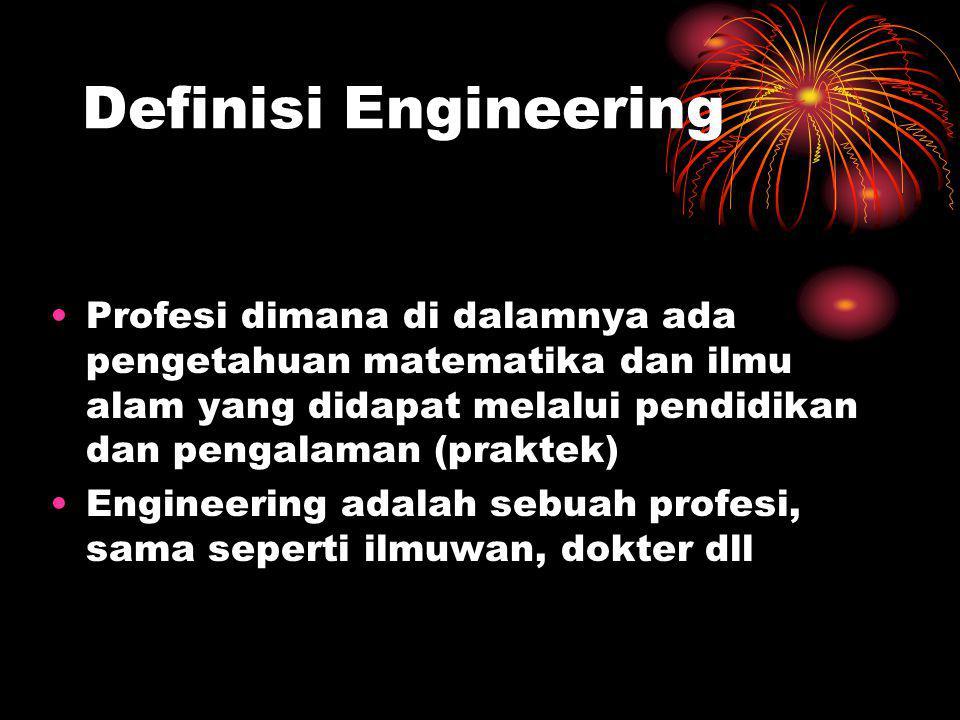Definisi Engineering Profesi dimana di dalamnya ada pengetahuan matematika dan ilmu alam yang didapat melalui pendidikan dan pengalaman (praktek)