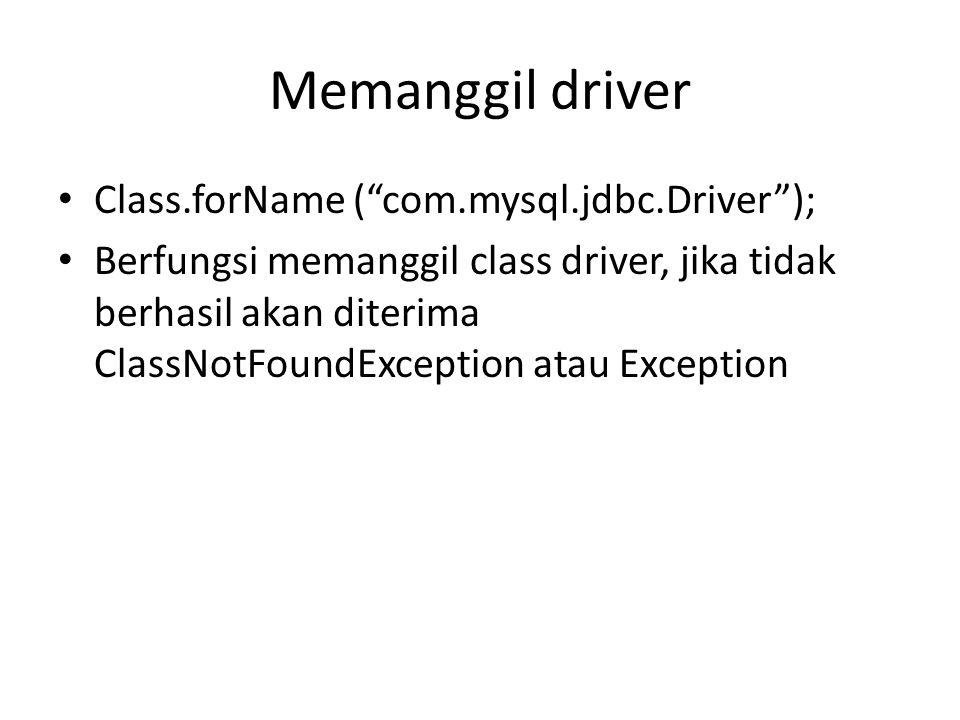 Memanggil driver Class.forName ( com.mysql.jdbc.Driver );