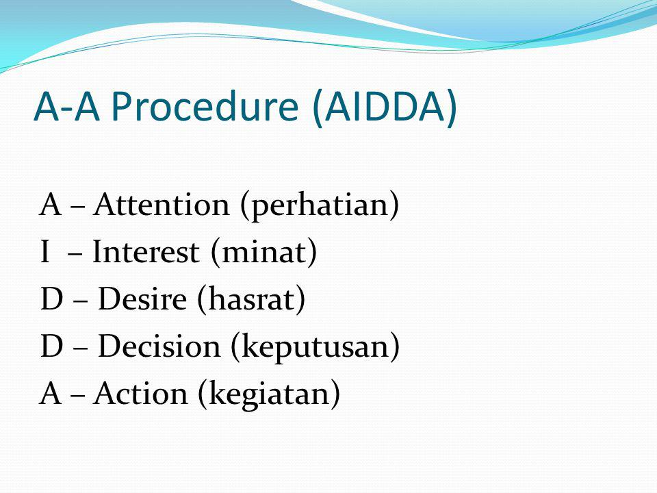 A-A Procedure (AIDDA) A – Attention (perhatian) I – Interest (minat) D – Desire (hasrat) D – Decision (keputusan) A – Action (kegiatan)