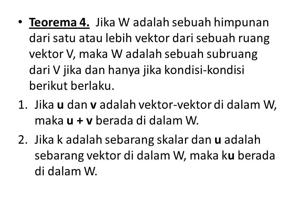 Teorema 4. Jika W adalah sebuah himpunan dari satu atau lebih vektor dari sebuah ruang vektor V, maka W adalah sebuah subruang dari V jika dan hanya jika kondisi-kondisi berikut berlaku.