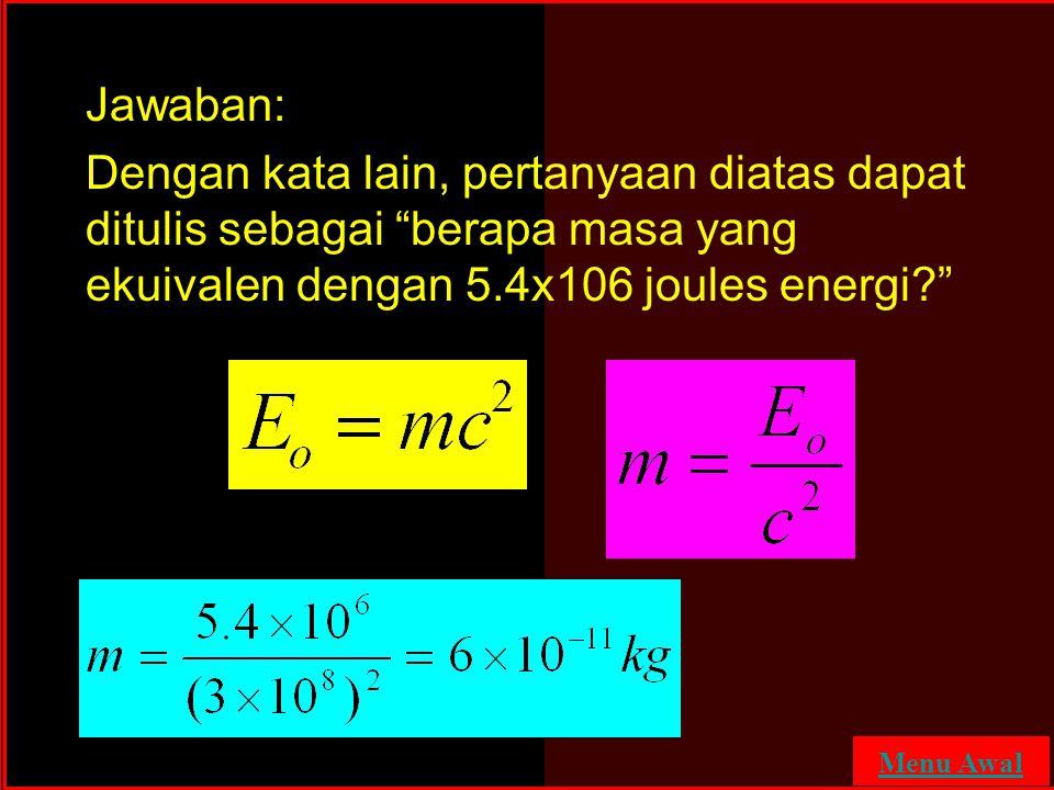 Jawaban: Dengan kata lain, pertanyaan diatas dapat ditulis sebagai berapa masa yang ekuivalen dengan 5.4x106 joules energi