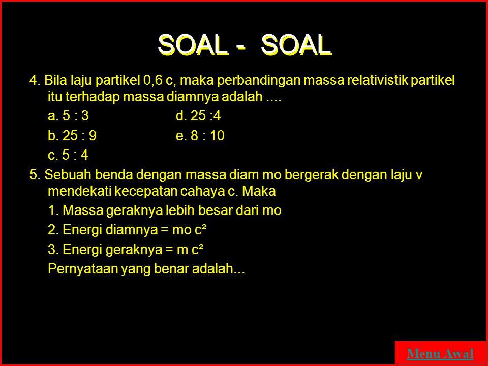 SOAL - SOAL 4. Bila laju partikel 0,6 c, maka perbandingan massa relativistik partikel itu terhadap massa diamnya adalah ....