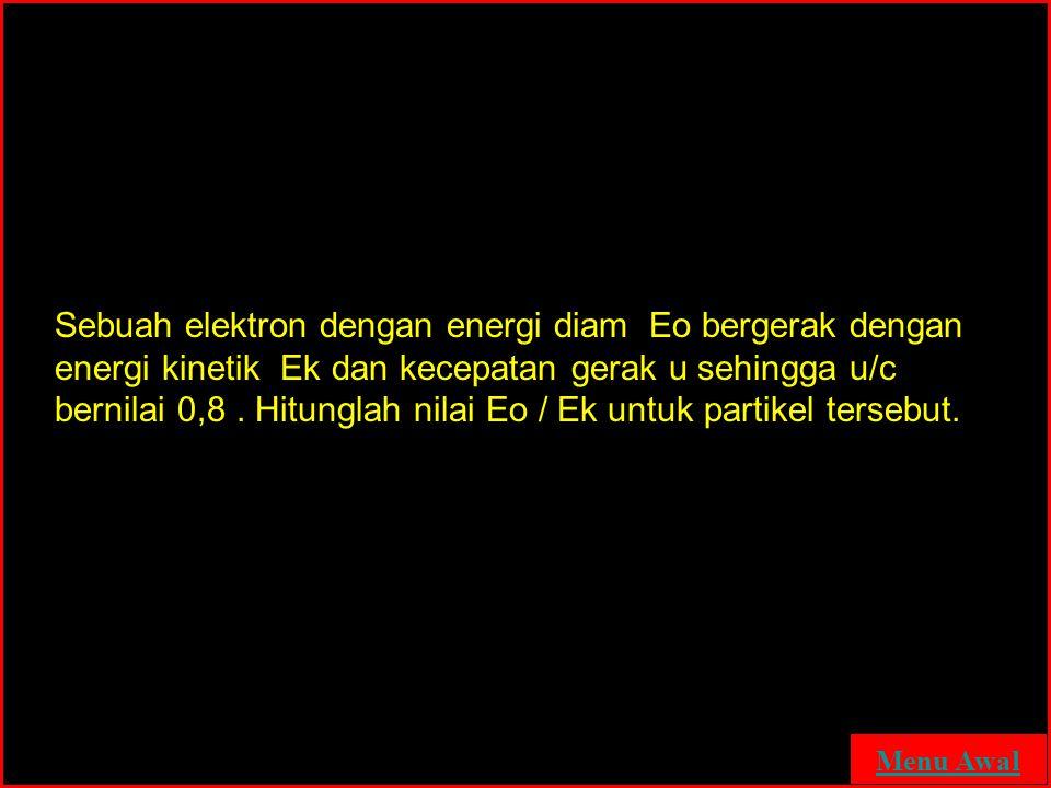 Sebuah elektron dengan energi diam Eo bergerak dengan energi kinetik Ek dan kecepatan gerak u sehingga u/c bernilai 0,8 . Hitunglah nilai Eo / Ek untuk partikel tersebut.
