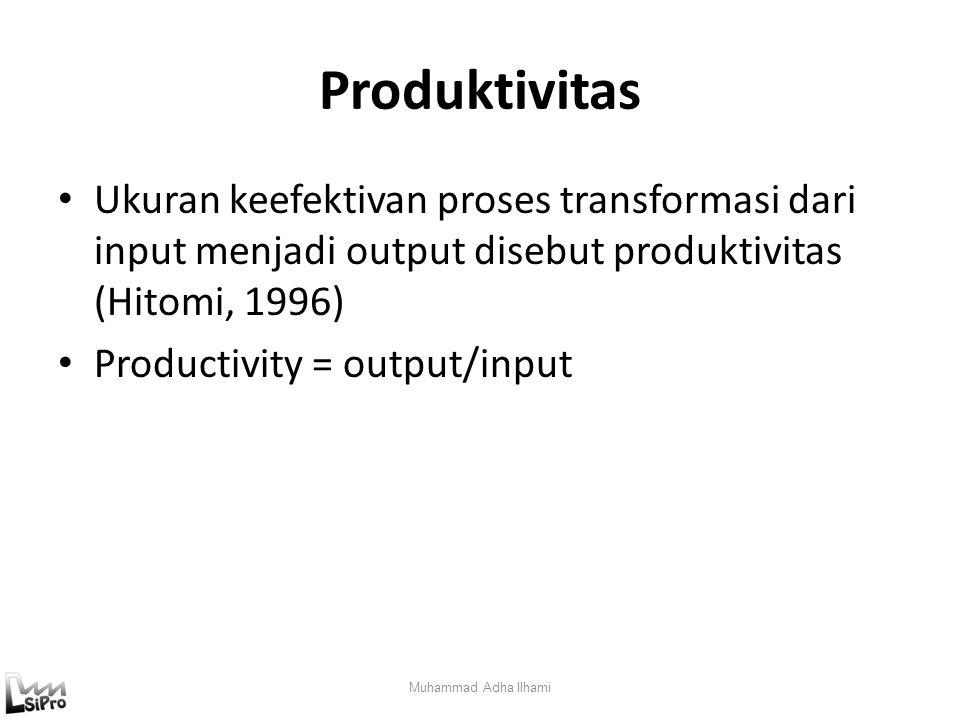 Produktivitas Ukuran keefektivan proses transformasi dari input menjadi output disebut produktivitas (Hitomi, 1996)