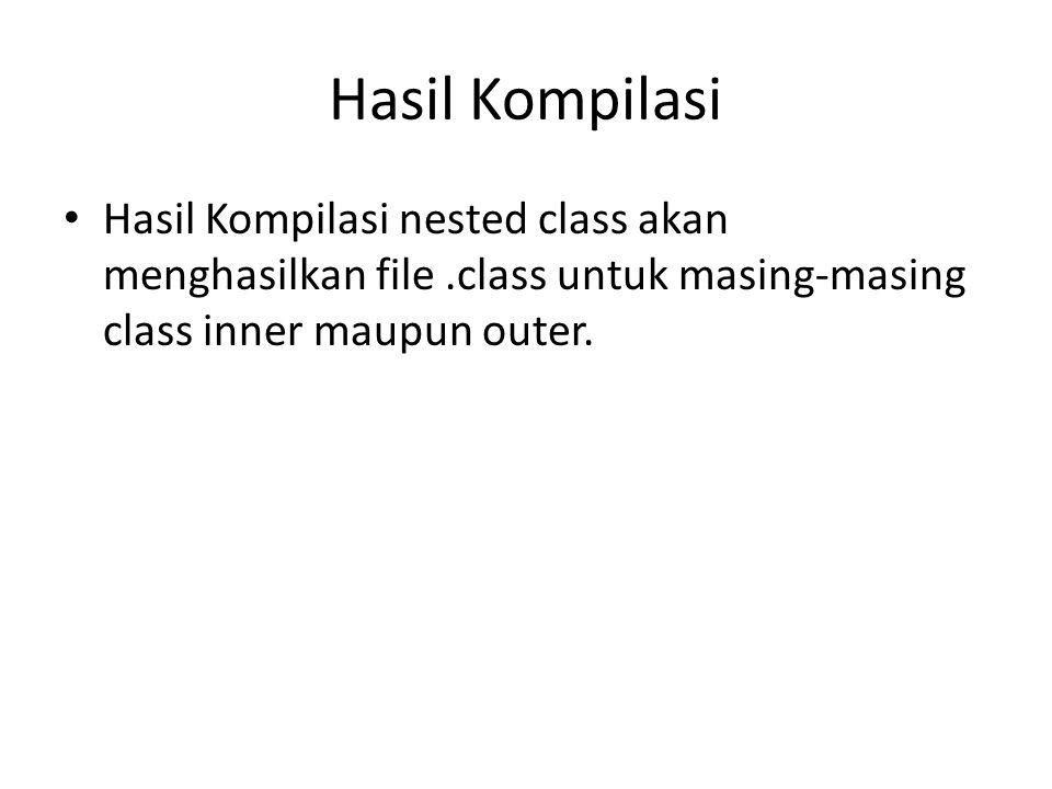 Hasil Kompilasi Hasil Kompilasi nested class akan menghasilkan file .class untuk masing-masing class inner maupun outer.