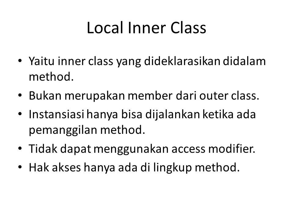 Local Inner Class Yaitu inner class yang dideklarasikan didalam method. Bukan merupakan member dari outer class.