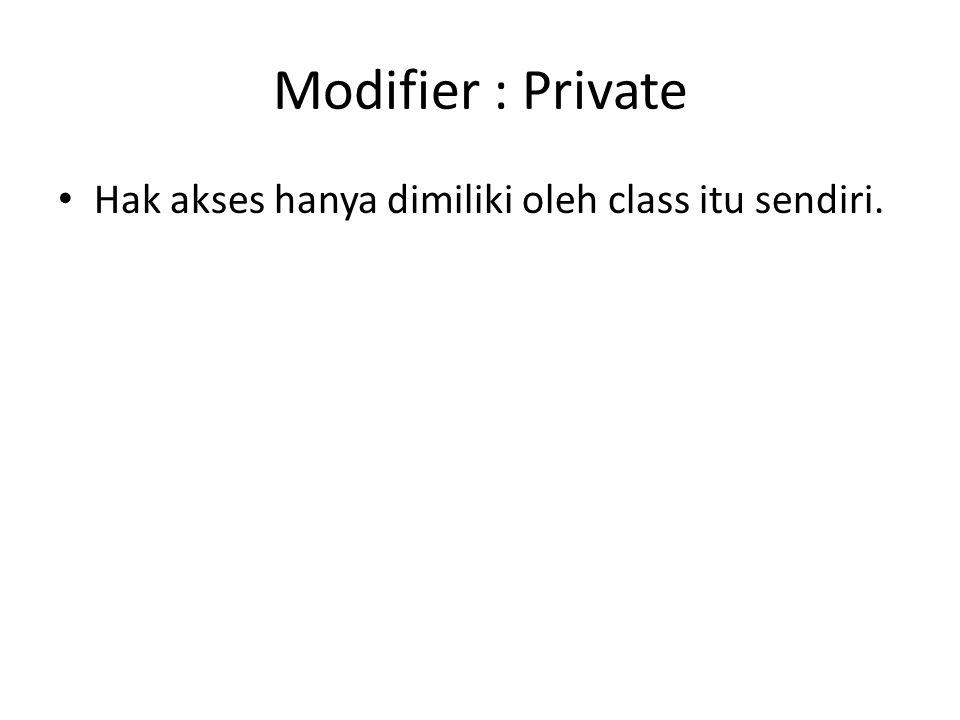 Modifier : Private Hak akses hanya dimiliki oleh class itu sendiri.
