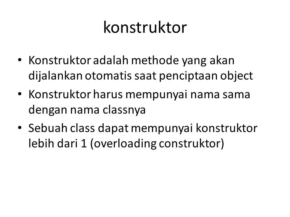 konstruktor Konstruktor adalah methode yang akan dijalankan otomatis saat penciptaan object.