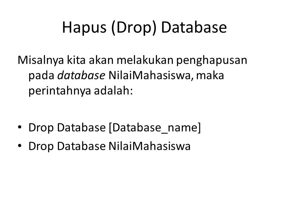 Hapus (Drop) Database Misalnya kita akan melakukan penghapusan pada database NilaiMahasiswa, maka perintahnya adalah: