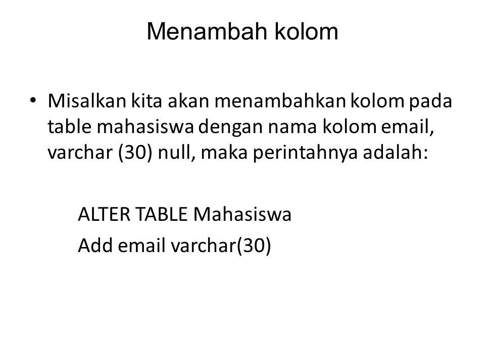Menambah kolom Misalkan kita akan menambahkan kolom pada table mahasiswa dengan nama kolom email, varchar (30) null, maka perintahnya adalah:
