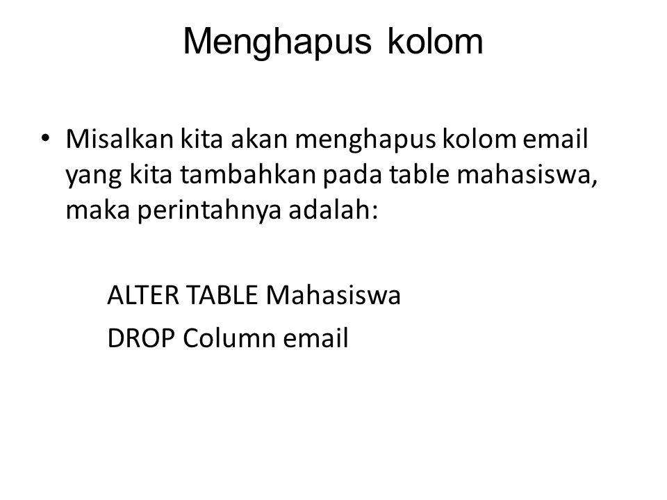 Menghapus kolom Misalkan kita akan menghapus kolom email yang kita tambahkan pada table mahasiswa, maka perintahnya adalah: