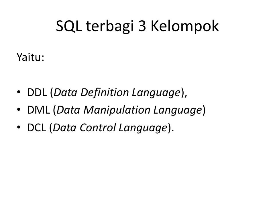 SQL terbagi 3 Kelompok Yaitu: DDL (Data Definition Language),
