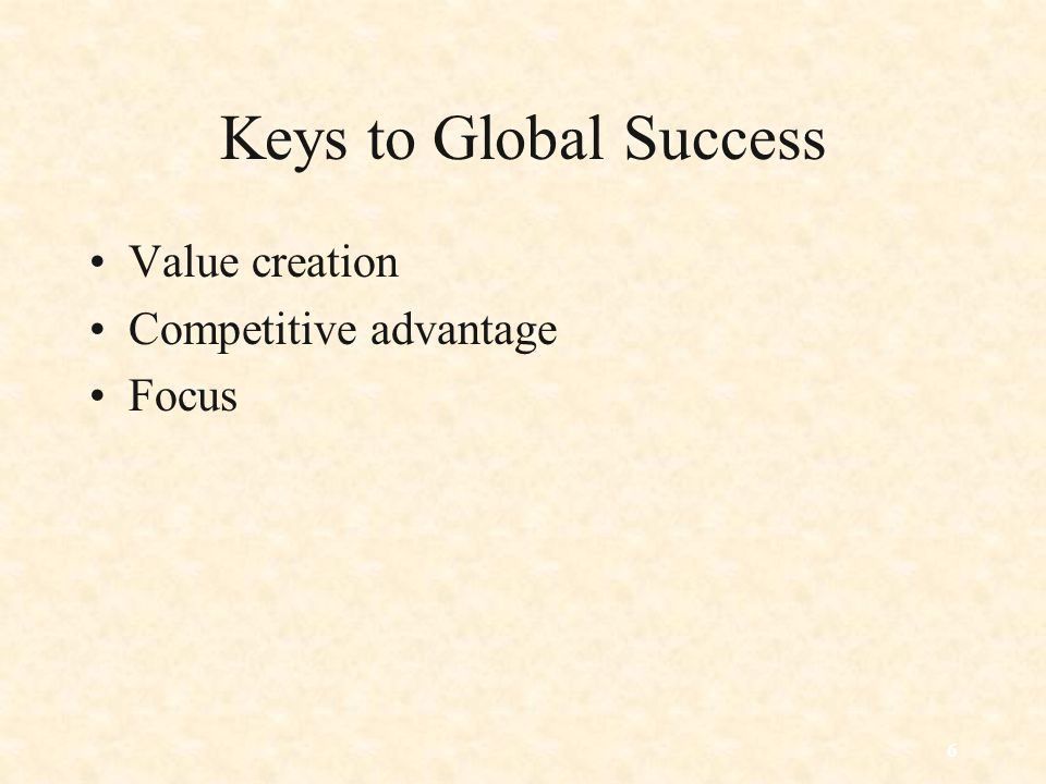 Keys to Global Success Value creation Competitive advantage Focus