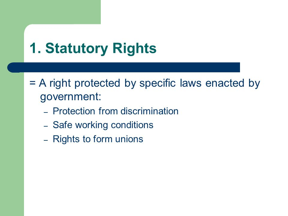 1. Statutory Rights = A right protected by specific laws enacted by government: Protection from discrimination.