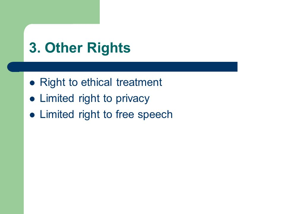 3. Other Rights Right to ethical treatment Limited right to privacy