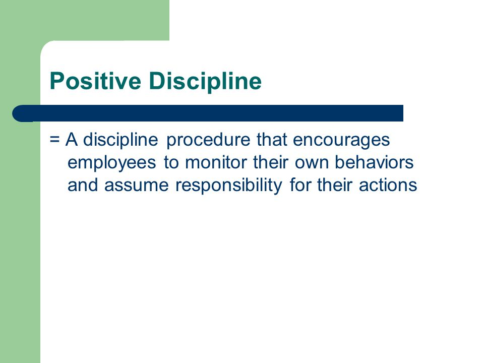 Positive Discipline = A discipline procedure that encourages employees to monitor their own behaviors and assume responsibility for their actions.