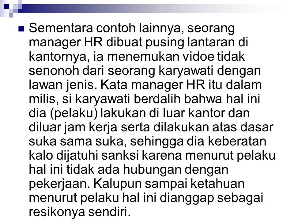 Sementara contoh lainnya, seorang manager HR dibuat pusing lantaran di kantornya, ia menemukan vidoe tidak senonoh dari seorang karyawati dengan lawan jenis.