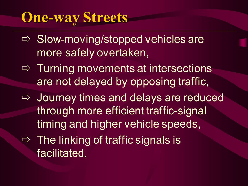 One-way Streets Slow-moving/stopped vehicles are more safely overtaken, Turning movements at intersections are not delayed by opposing traffic,