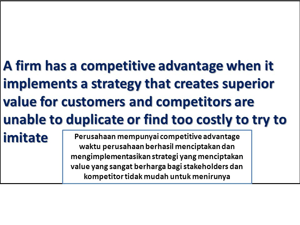 A firm has a competitive advantage when it implements a strategy that creates superior value for customers and competitors are unable to duplicate or find too costly to try to imitate