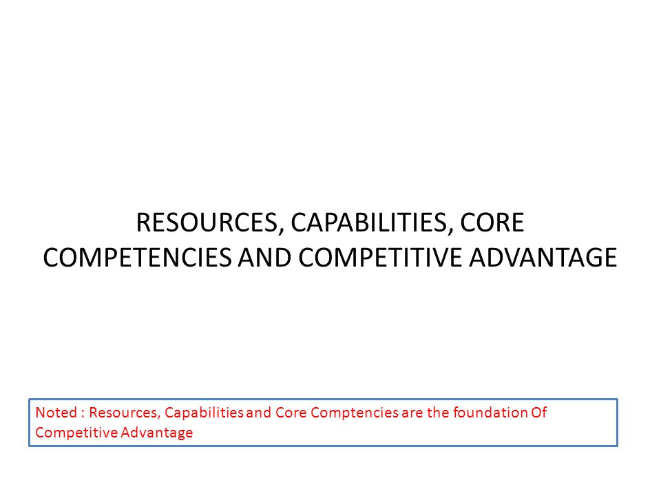 RESOURCES, CAPABILITIES, CORE COMPETENCIES AND COMPETITIVE ADVANTAGE