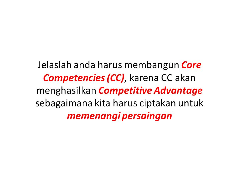 Jelaslah anda harus membangun Core Competencies (CC), karena CC akan menghasilkan Competitive Advantage sebagaimana kita harus ciptakan untuk memenangi persaingan