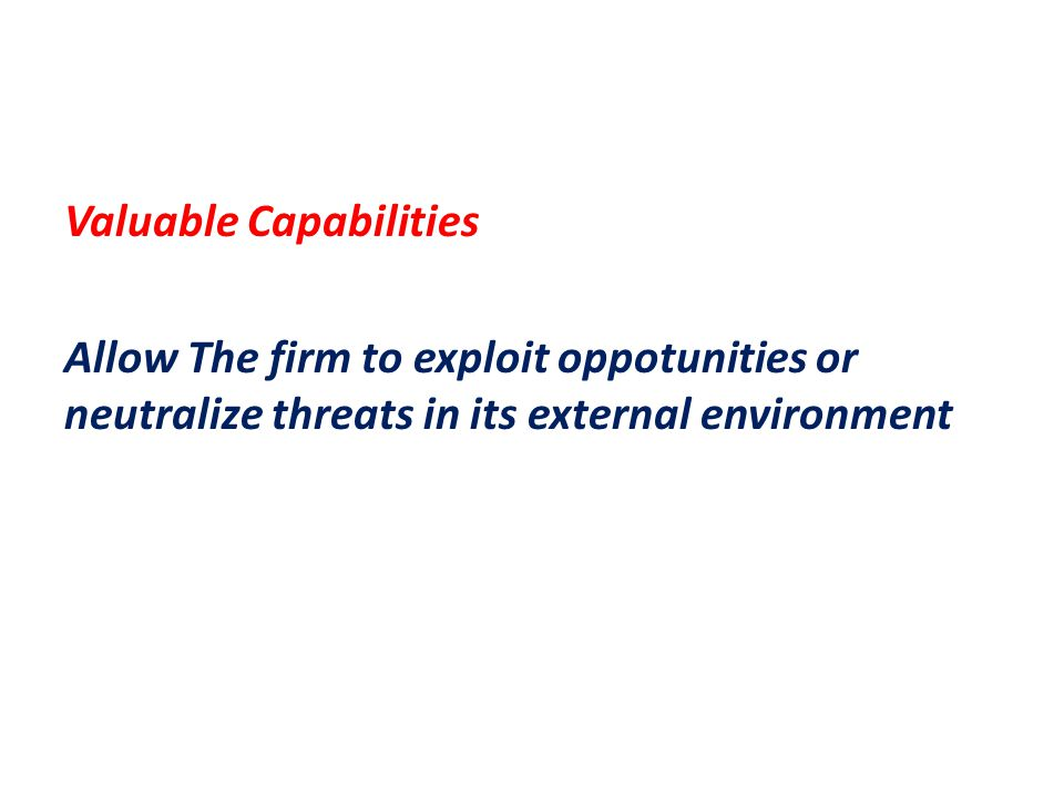 Valuable Capabilities Allow The firm to exploit oppotunities or neutralize threats in its external environment