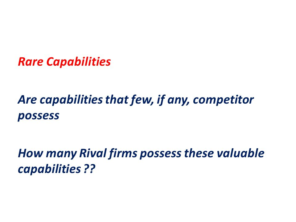 Rare Capabilities Are capabilities that few, if any, competitor possess How many Rival firms possess these valuable capabilities