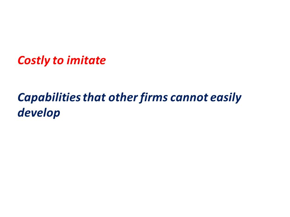 Costly to imitate Capabilities that other firms cannot easily develop