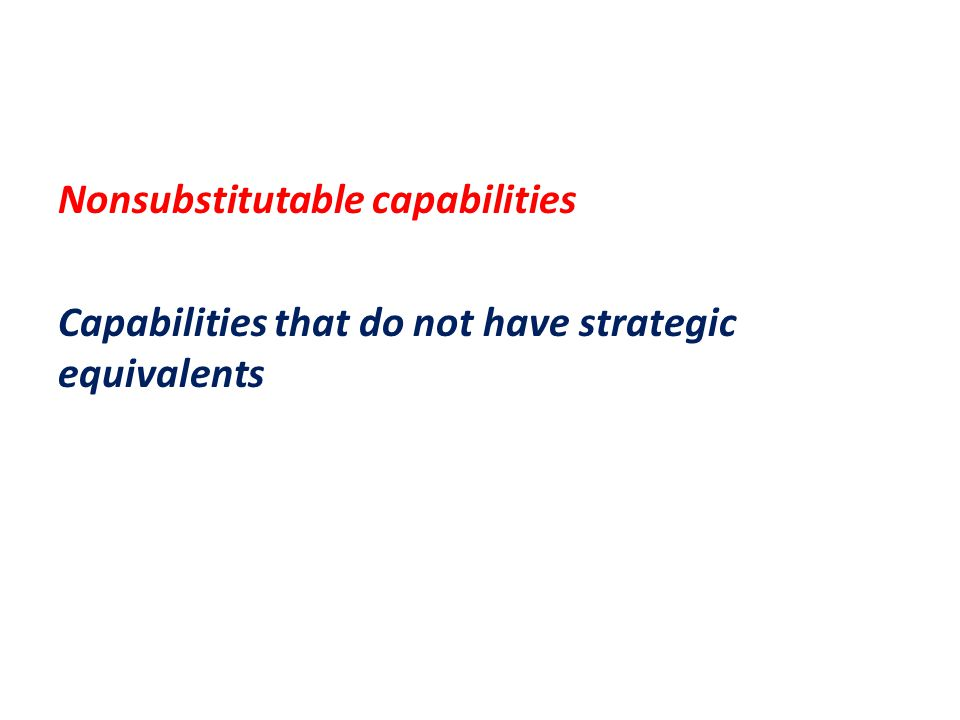 Nonsubstitutable capabilities Capabilities that do not have strategic equivalents