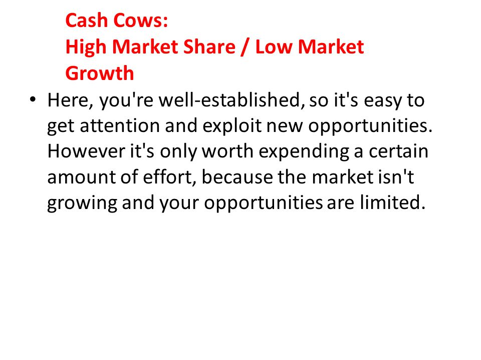 Cash Cows: High Market Share / Low Market Growth