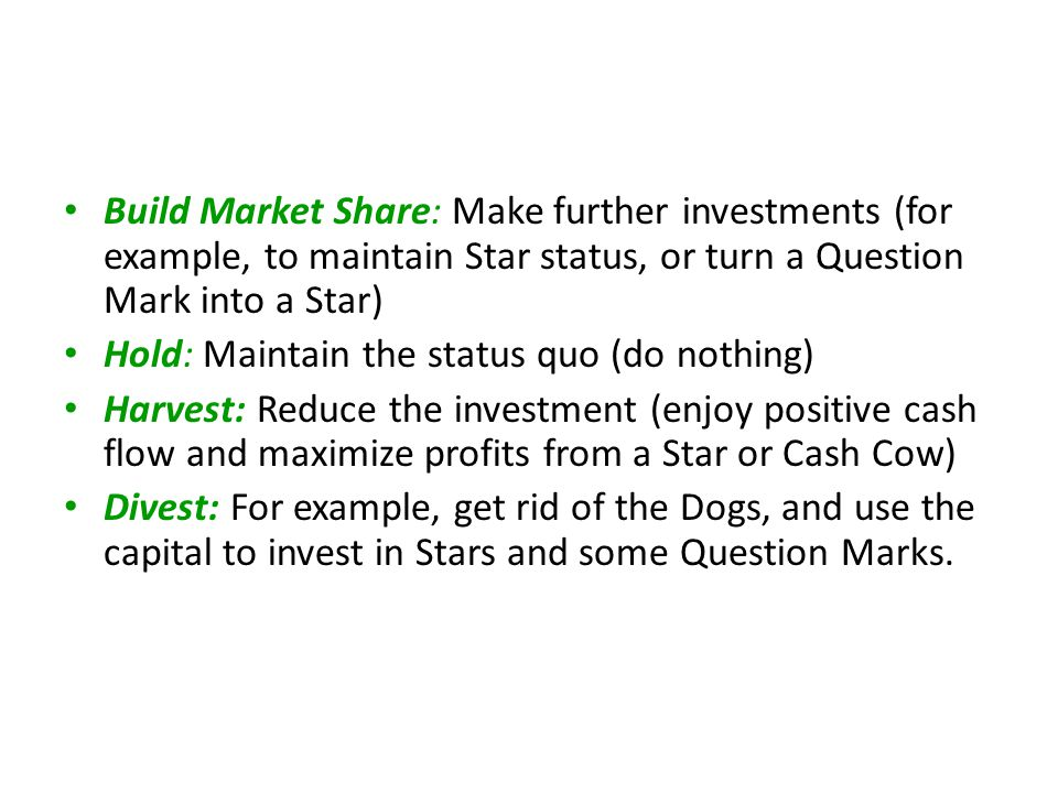 Build Market Share: Make further investments (for example, to maintain Star status, or turn a Question Mark into a Star)