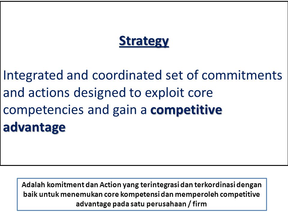 Strategy Integrated and coordinated set of commitments and actions designed to exploit core competencies and gain a competitive advantage.