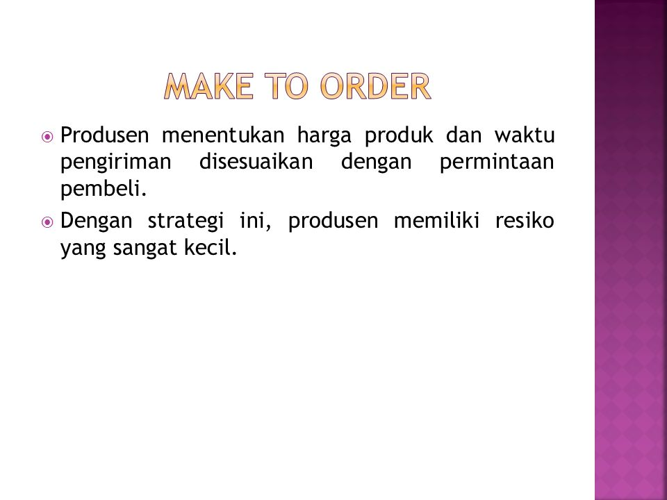 Make to order Produsen menentukan harga produk dan waktu pengiriman disesuaikan dengan permintaan pembeli.