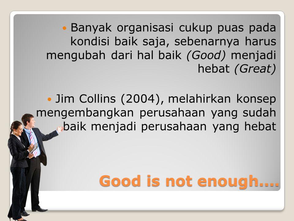 Banyak organisasi cukup puas pada kondisi baik saja, sebenarnya harus mengubah dari hal baik (Good) menjadi hebat (Great)