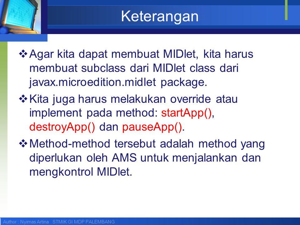 Keterangan Agar kita dapat membuat MIDlet, kita harus membuat subclass dari MIDlet class dari javax.microedition.midlet package.