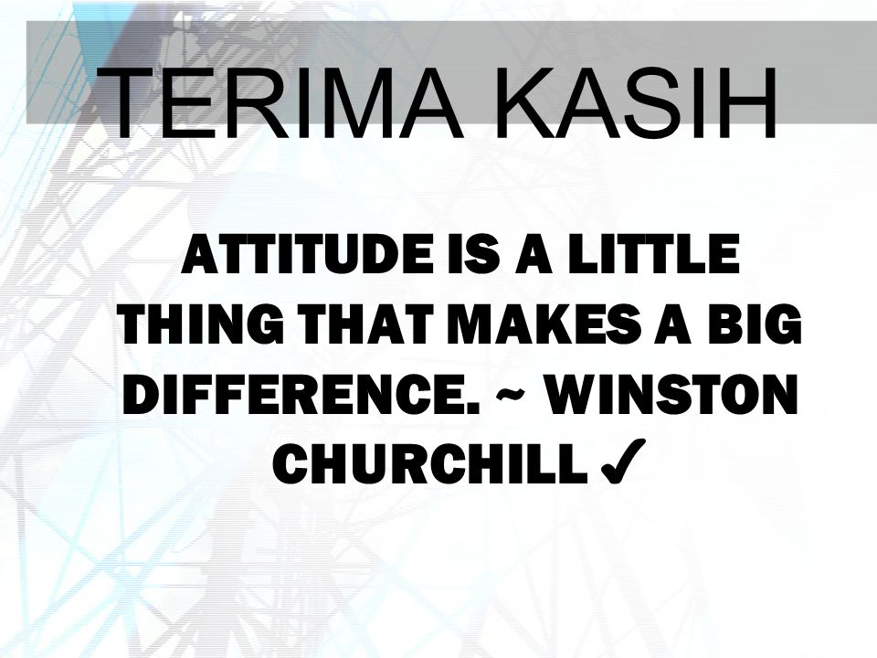 TERIMA KASIH Attitude is a little thing that makes a BIG difference. ~ Winston Churchill ✔