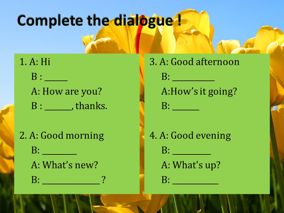Complete the dialogue ! 1. A: Hi B : ______ A: How are you B : _______, thanks. 2. A: Good morning B: _________ A: What's new B: _______________