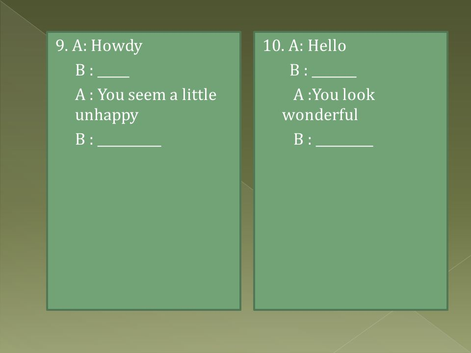 9. A: Howdy B : _____. A : You seem a little unhappy.