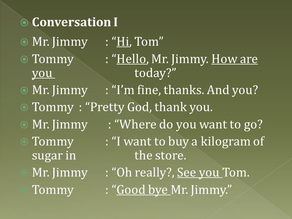 Conversation I Mr. Jimmy : Hi, Tom Tommy : Hello, Mr. Jimmy. How are you today Mr. Jimmy : I'm fine, thanks. And you
