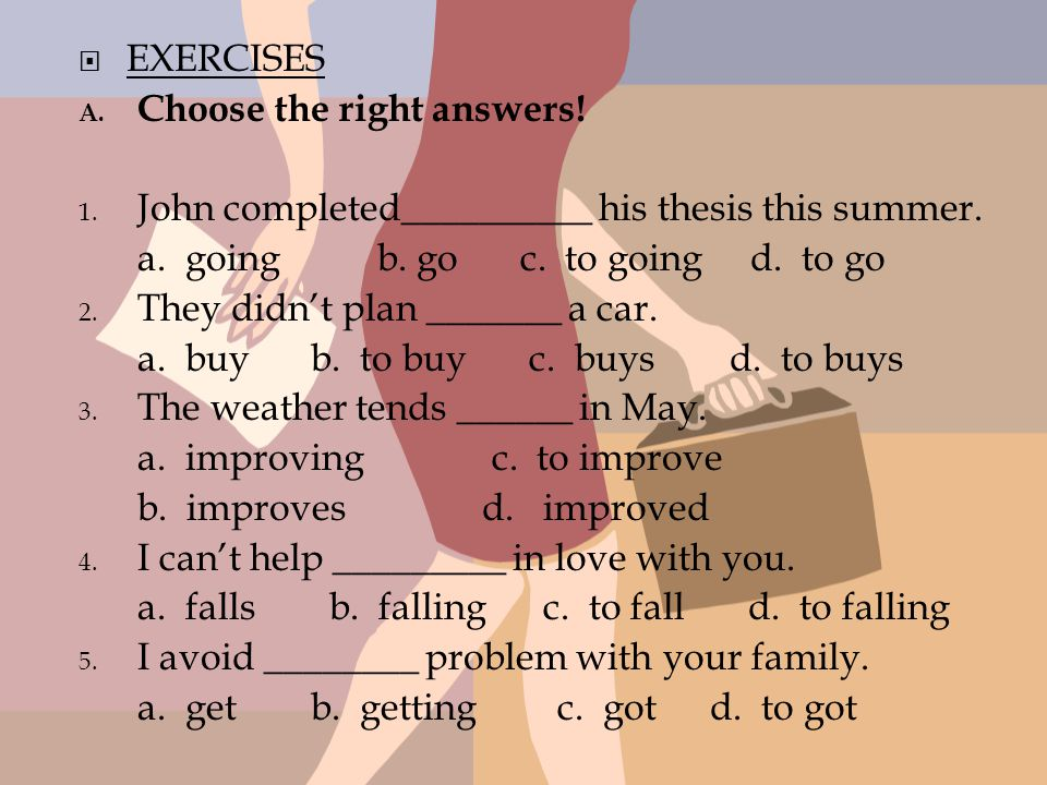 EXERCISES Choose the right answers! John completed__________ his thesis this summer. a. going b. go c. to going d. to go.
