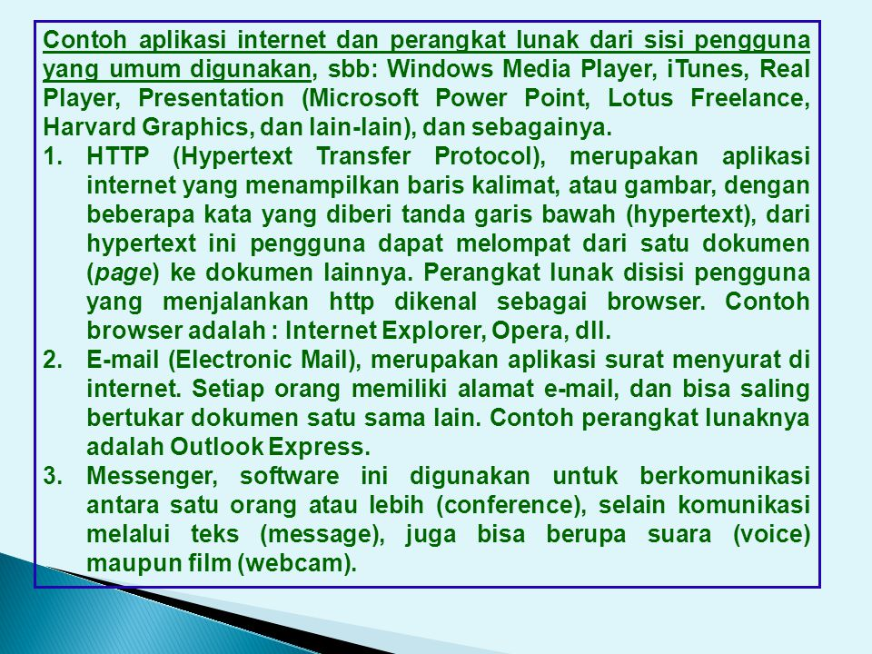 Contoh aplikasi internet dan perangkat lunak dari sisi pengguna yang umum digunakan, sbb: Windows Media Player, iTunes, Real Player, Presentation (Microsoft Power Point, Lotus Freelance, Harvard Graphics, dan lain-lain), dan sebagainya.