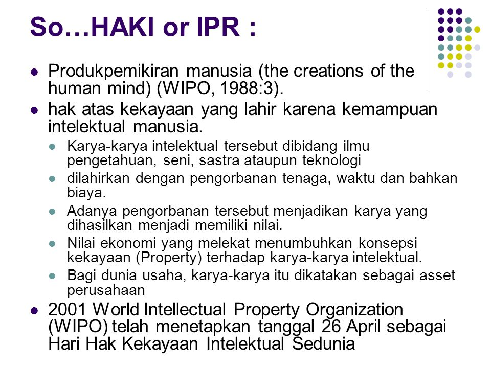 So…HAKI or IPR : Produkpemikiran manusia (the creations of the human mind) (WIPO, 1988:3).
