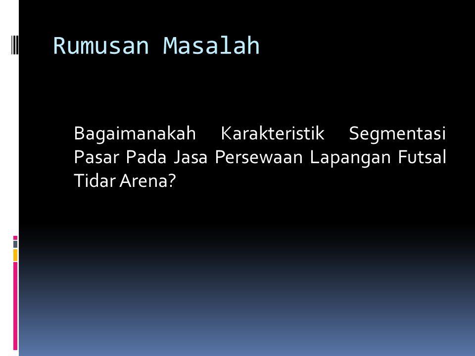 Rumusan Masalah Bagaimanakah Karakteristik Segmentasi Pasar Pada Jasa Persewaan Lapangan Futsal Tidar Arena