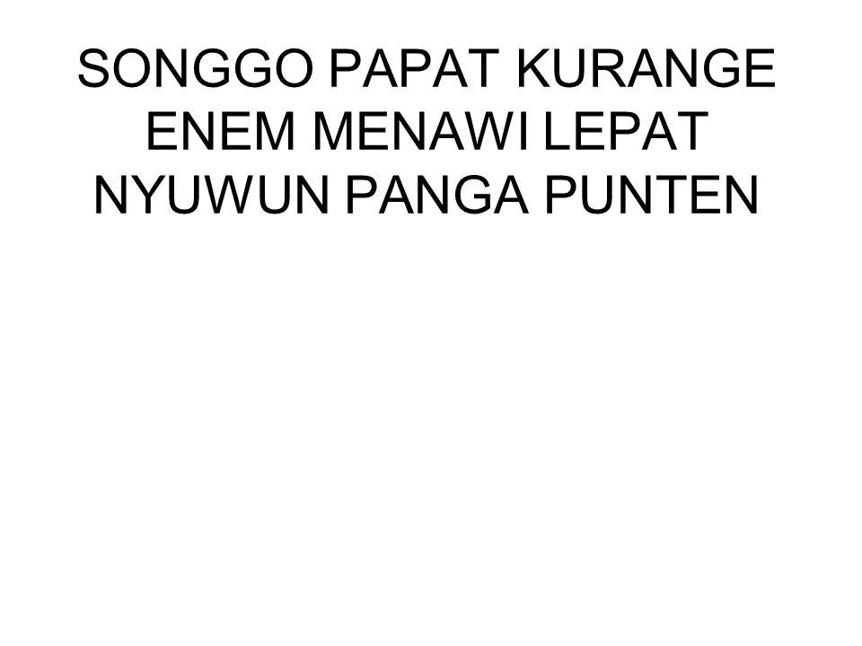 SONGGO PAPAT KURANGE ENEM MENAWI LEPAT NYUWUN PANGA PUNTEN