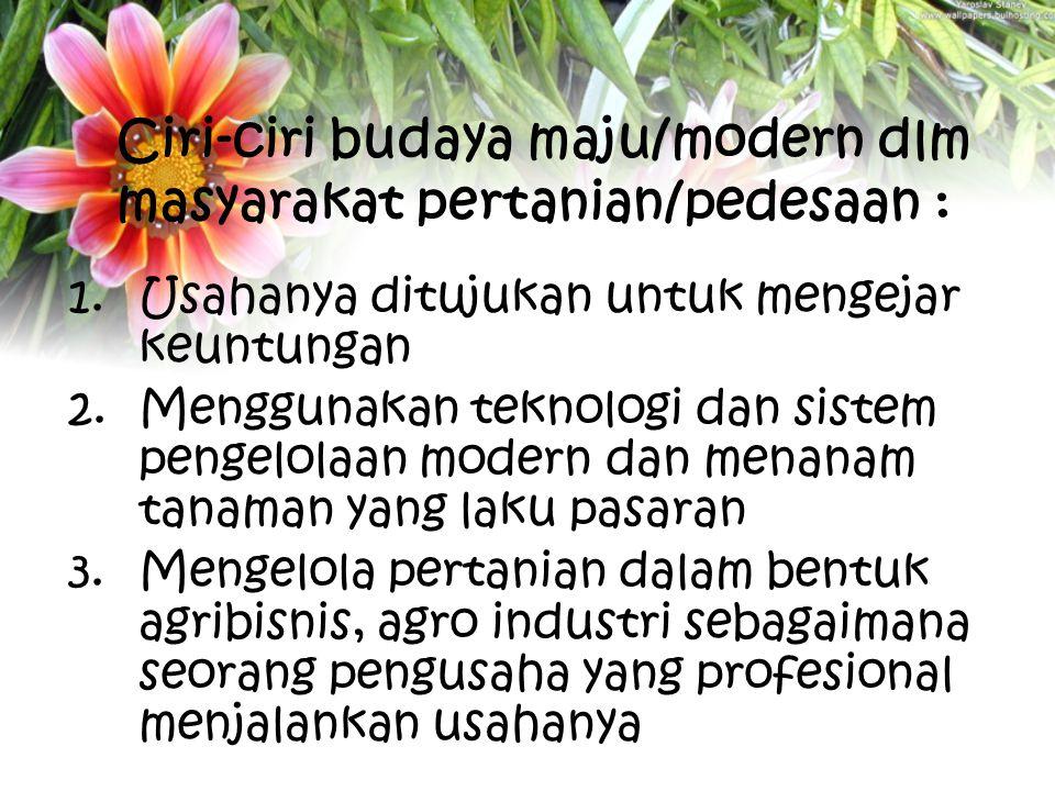 Ciri-ciri budaya maju/modern dlm masyarakat pertanian/pedesaan :