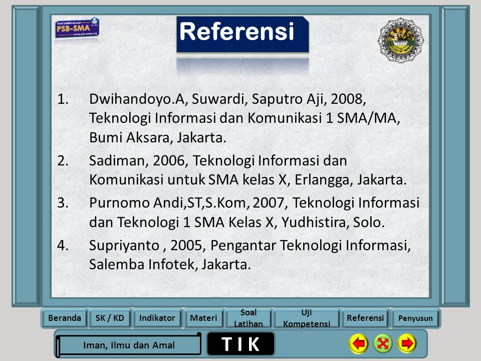 Referensi Dwihandoyo.A, Suwardi, Saputro Aji, 2008, Teknologi Informasi dan Komunikasi 1 SMA/MA, Bumi Aksara, Jakarta.