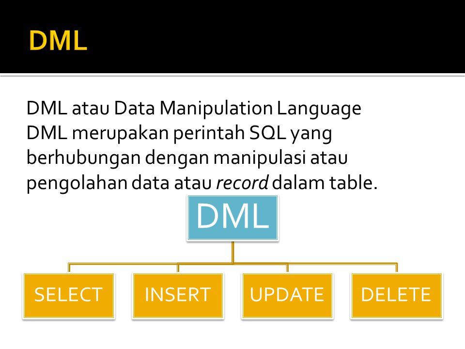 DML DML atau Data Manipulation Language DML merupakan perintah SQL yang berhubungan dengan manipulasi atau pengolahan data atau record dalam table.