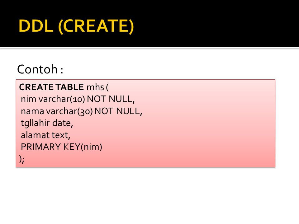 DDL (CREATE) Contoh : CREATE TABLE mhs ( nim varchar(10) NOT NULL,